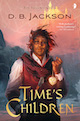 TIME'S CHILDREN, Book I of the Islevale Cycle, by D.B. Jackson